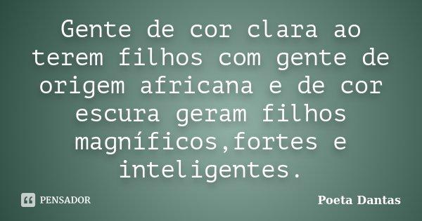 Gente de cor clara ao terem filhos com gente de origem africana e de cor escura geram filhos magníficos,fortes e inteligentes.... Frase de Poeta Dantas.