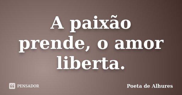 A paixão prende, o amor liberta.... Frase de Poeta de Alhures.