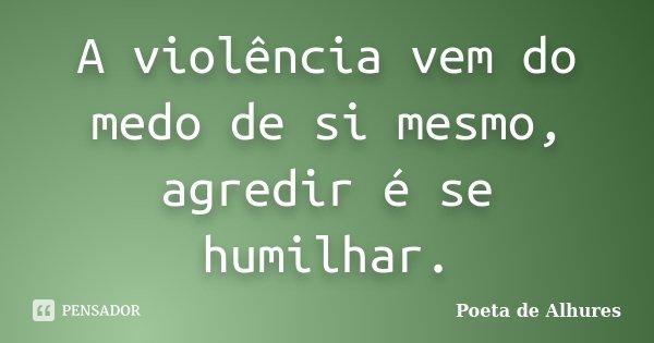 A violência vem do medo de si mesmo, agredir é se humilhar.... Frase de Poeta de Alhures.