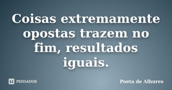 Coisas extremamente opostas trazem no fim, resultados iguais.... Frase de Poeta de Alhures.