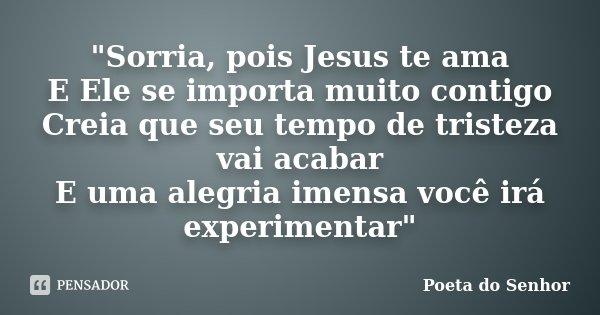 """""""Sorria, pois Jesus te ama E Ele se importa muito contigo Creia que seu tempo de tristeza vai acabar E uma alegria imensa você irá experimentar""""... Frase de Poeta do Senhor."""