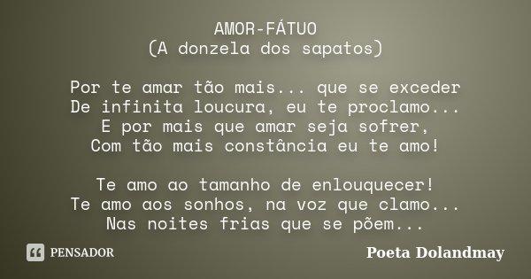 AMOR-FÁTUO (A donzela dos sapatos) Por te amar tão mais... que se exceder De infinita loucura, eu te proclamo... E por mais que amar seja sofrer, Com tão mais c... Frase de Poeta Dolandmay.