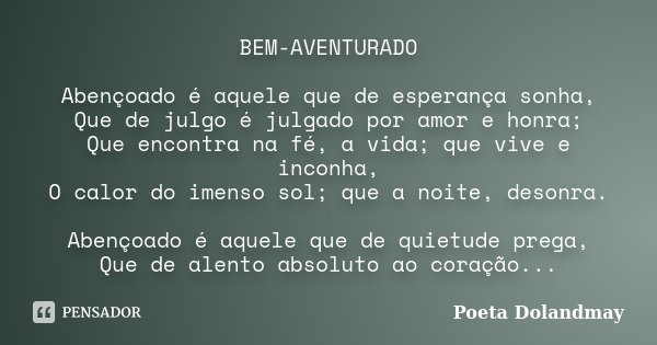 BEM-AVENTURADO Abençoado é aquele que de esperança sonha, Que de julgo é julgado por amor e honra; Que encontra na fé, a vida; que vive e inconha, O calor do im... Frase de Poeta Dolandmay.