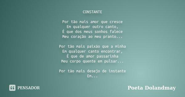 CONSTANTE Por tão mais amor que cresce Em qualquer outro canto, É que dos meus sonhos falece Meu coração ao meu pranto... Por tão mais paixão que a minha Em qua... Frase de Poeta Dolandmay.