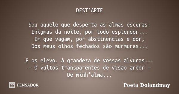 DEST'ARTE Sou aquele que desperta as almas escuras: Enigmas da noite, por todo esplendor... Em que vagam, por abstinências e dor, Dos meus olhos fechados são mu... Frase de Poeta Dolandmay.