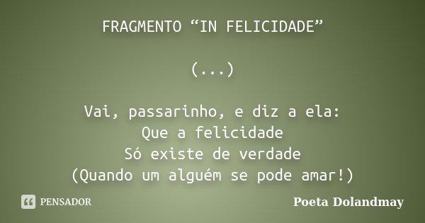 """FRAGMENTO """"IN FELICIDADE"""" (...) Vai, passarinho, e diz a ela: Que a felicidade Só existe de verdade (Quando um alguém se pode amar!)... Frase de Poeta Dolandmay."""