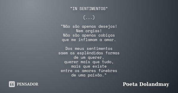 """""""IN SENTIMENTOS"""" (...) """"Não são apenas desejos! Nem orgias! Não são apenas cobiças que me inflamam a amar. Dos meus sentimentos saem as esplêndidas formas de um... Frase de Poeta Dolandmay."""