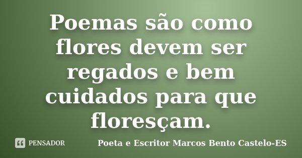 Poemas são como flores devem ser regados e bem cuidados para que floresçam.... Frase de Poeta e Escritor Marcos Bento Castelo-ES.
