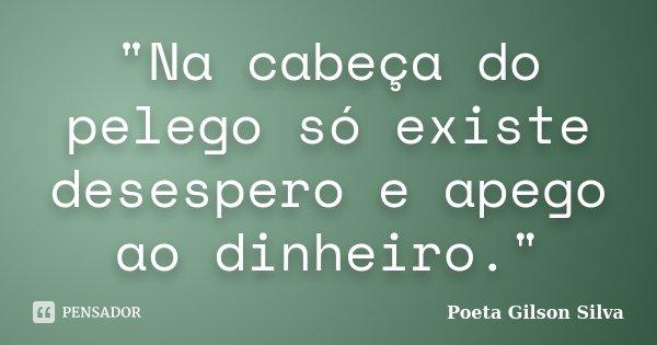 """""""Na cabeça do pelego só existe desespero e apego ao dinheiro.""""... Frase de Poeta Gilson Silva."""