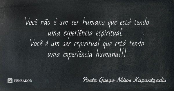 Você não é um ser humano que está tendo uma experiência espiritual. Você é um ser espiritual que está tendo uma experiência humana!!!... Frase de Poeta Grego Nikos Kazantzadis.