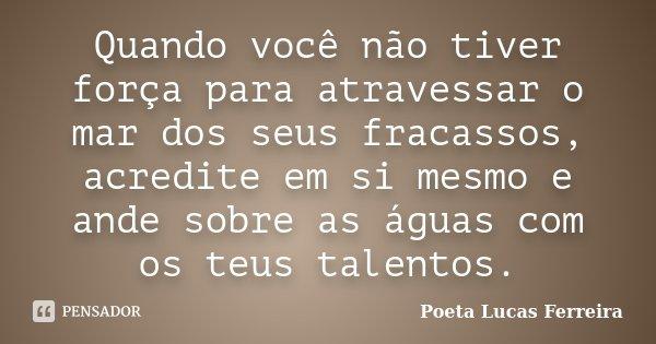 Quando você não tiver força para atravessar o mar dos seus fracassos, acredite em si mesmo e ande sobre as águas com os teus talentos.... Frase de Poeta Lucas Ferreira.