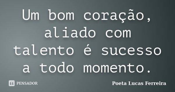 Um bom coração, aliado com talento é sucesso a todo momento.... Frase de Poeta Lucas Ferreira.