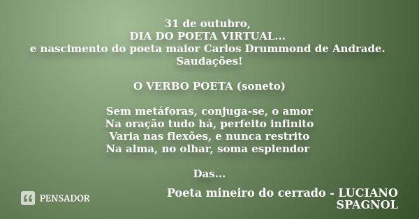 31 de outubro, DIA DO POETA VIRTUAL... e nascimento do poeta maior Carlos Drummond de Andrade. Saudações! O VERBO POETA (soneto) Sem metáforas, conjuga-se, o am... Frase de Poeta mineiro do cerrado - LUCIANO SPAGNOL.