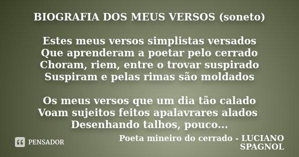 BIOGRAFIA DOS MEUS VERSOS (soneto) Estes meus versos simplistas versados Que aprenderam a poetar pelo cerrado Choram, riem, entre o trovar suspirado Suspiram e ... Frase de Poeta mineiro do cerrado - LUCIANO SPAGNOL.