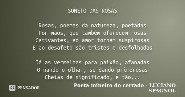 SONETO DAS ROSAS Rosas, poemas da natureza, poetadas Por mãos, que também oferecem rosas Cativantes, ao amor tornam suspirosas E ao desafeto são tristes e desfo... Frase de Poeta mineiro do cerrado - LUCIANO SPAGNOL.
