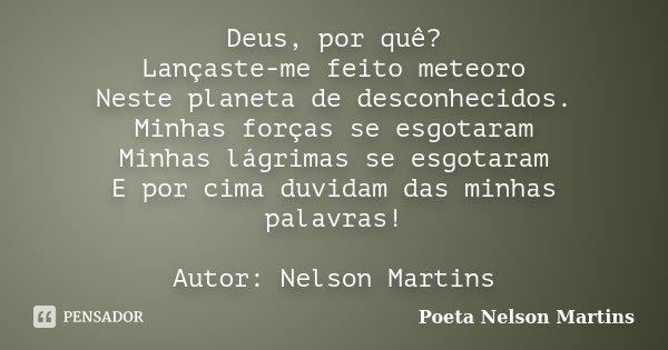 Deus, por quê? Lançaste-me feito meteoro Neste planeta de desconhecidos. Minhas forças se esgotaram Minhas lágrimas se esgotaram E por cima duvidam das minhas p... Frase de Poeta Nelson Martins.
