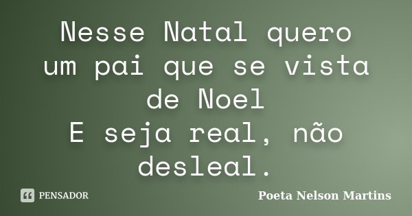 Nesse Natal quero um pai que se vista de Noel E seja real, não desleal.... Frase de Poeta Nelson Martins.