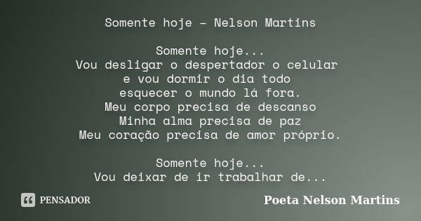 Somente hoje – Nelson Martins Somente hoje... Vou desligar o despertador o celular e vou dormir o dia todo esquecer o mundo lá fora. Meu corpo precisa de descan... Frase de Poeta Nelson Martins.