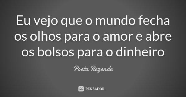 Eu vejo que o mundo fecha os olhos para o amor e abre os bolsos para o dinheiro... Frase de Poeta Rezende.