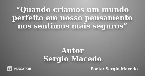 """""""Quando criamos um mundo perfeito em nosso pensamento nos sentimos mais seguros"""" Autor Sergio Macedo... Frase de Poeta Sergio Macedo."""