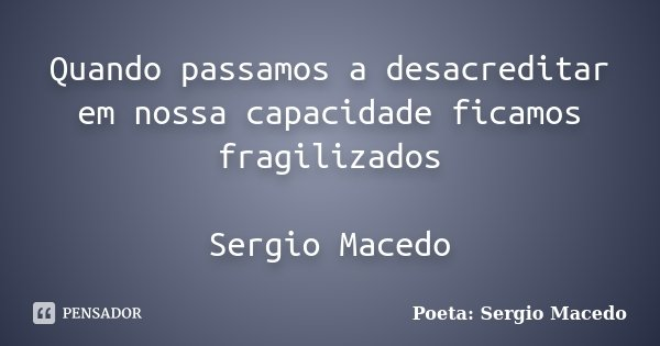 Quando passamos a desacreditar em nossa capacidade ficamos fragilizados Sergio Macedo... Frase de Poeta Sergio Macedo.