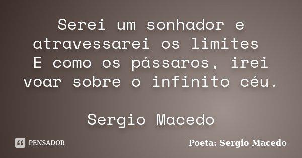 Serei um sonhador e atravessarei os limites E como os pássaros, irei voar sobre o infinito céu. Sergio Macedo... Frase de Poeta Sergio Macedo.