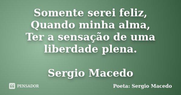 Somente serei feliz, Quando minha alma, Ter a sensação de uma liberdade plena. Sergio Macedo... Frase de Poeta Sergio Macedo.