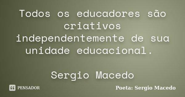 Todos os educadores são criativos independentemente de sua unidade educacional. Sergio Macedo... Frase de Poeta Sergio Macedo.