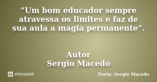 """""""Um bom educador sempre atravessa os limites e faz de sua aula a magia permanente"""". Autor Sergio Macedo... Frase de Poeta Sergio Macedo."""