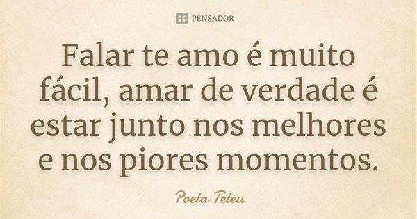 Falar te amo é muito fácil, amar de verdade é estar junto nos melhores e nos piores momentos.... Frase de Poeta Teteu.