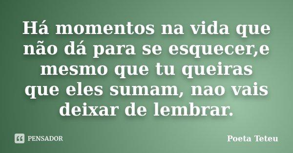 Há momentos na vida que não dá para se esquecer,e mesmo que tu queiras que eles sumam, nao vais deixar de lembrar.... Frase de Poeta Teteu.