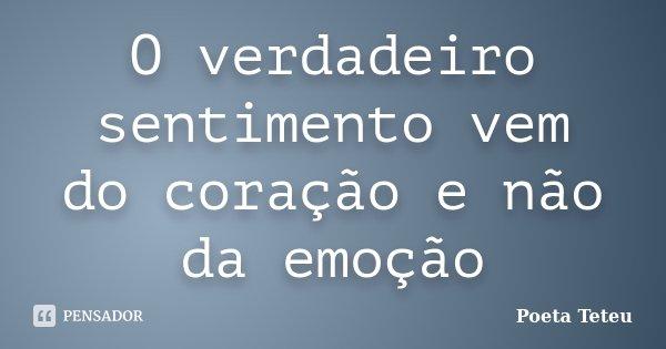 O verdadeiro sentimento vem do coração e não da emoção... Frase de Poeta Teteu.
