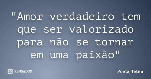 """""""Amor verdadeiro tem que ser valorizado para não se tornar em uma paixão""""... Frase de Poeta Teteu."""