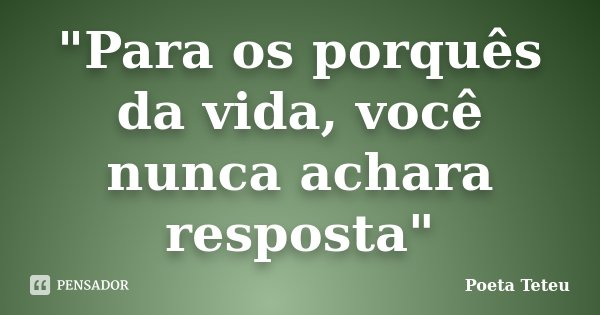 """""""Para os porquês da vida, você nunca achara resposta""""... Frase de Poeta Teteu."""