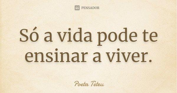 Só a vida pode te ensinar a viver.... Frase de Poeta Teteu.