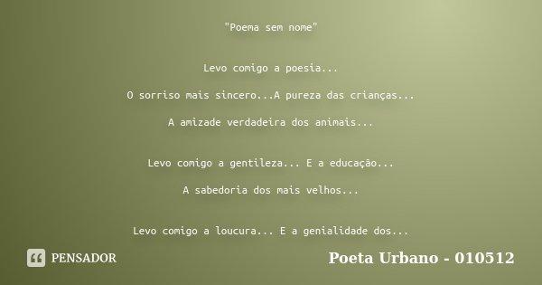 """""""Poema sem nome"""" Levo comigo a poesia... O sorriso mais sincero...A pureza das crianças... A amizade verdadeira dos animais... Levo comigo a gentileza... Frase de Poeta Urbano - 010512."""