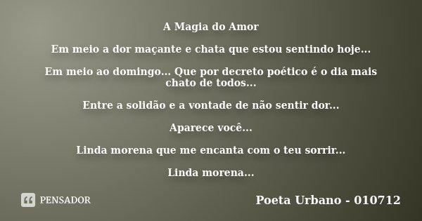 A Magia do Amor Em meio a dor maçante e chata que estou sentindo hoje... Em meio ao domingo... Que por decreto poético é o dia mais chato de todos... Entre a so... Frase de Poeta Urbano - 010712.