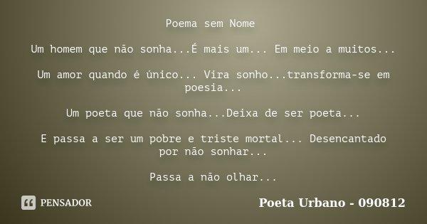 Poema sem Nome Um homem que não sonha...É mais um... Em meio a muitos... Um amor quando é único... Vira sonho...transforma-se em poesia... Um poeta que não sonh... Frase de Poeta Urbano - 090812.