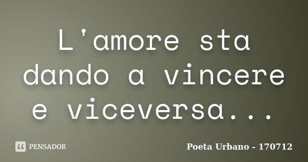 L'amore sta dando a vincere e viceversa...... Frase de Poeta Urbano - 170712.