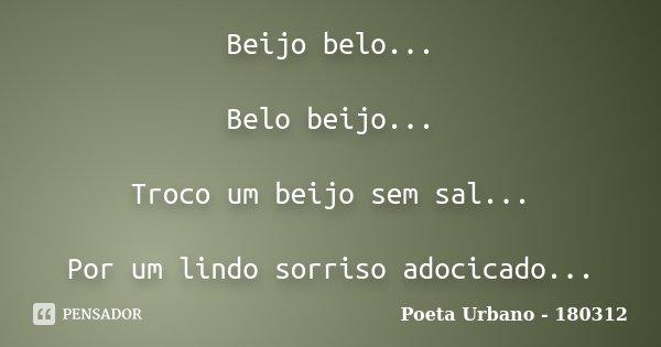 Beijo belo... Belo beijo... Troco um beijo sem sal... Por um lindo sorriso adocicado...... Frase de Poeta Urbano - 180312.