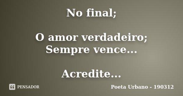 No final; O amor verdadeiro; Sempre vence... Acredite...... Frase de Poeta Urbano - 190312.