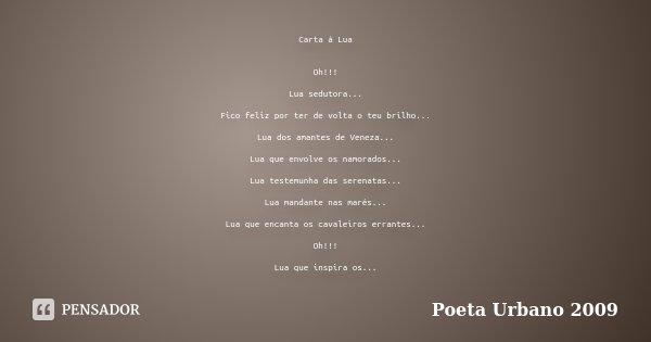 Carta à Lua Oh!!! Lua sedutora... Fico feliz por ter de volta o teu brilho... Lua dos amantes de Veneza... Lua que envolve os namorados... Lua testemunha das se... Frase de Poeta Urbano 2009.