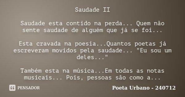 Saudade II Saudade esta contido na perda... Quem não sente saudade de alguém que já se foi... Esta cravada na poesia...Quantos poetas já escreveram movidos pela... Frase de Poeta Urbano - 240712.