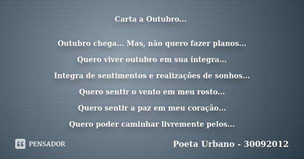 Carta a Outubro... Outubro chega... Mas, não quero fazer planos... Quero viver outubro em sua íntegra... Íntegra de sentimentos e realizações de sonhos... Quero... Frase de Poeta Urbano - 30092012.