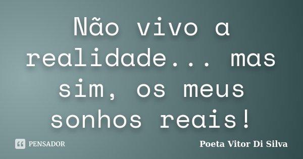 Não vivo a realidade... mas sim, os meus sonhos reais!... Frase de Poeta Vitor Di Silva.