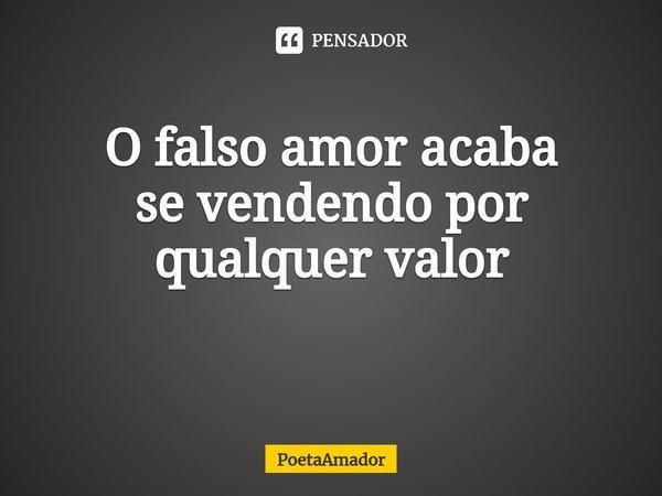 O falso amor acaba sevendendo por qualquer valor ... Frase de PoetaAmador.