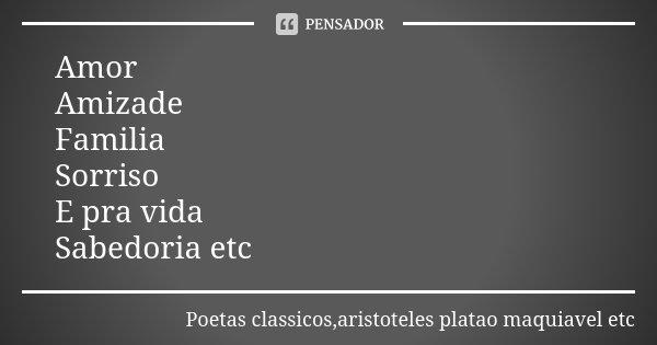 Amor Amizade Familia Sorriso E pra vida Sabedoria etc... Frase de Poetas classicos,aristoteles platao maquiavel etc.