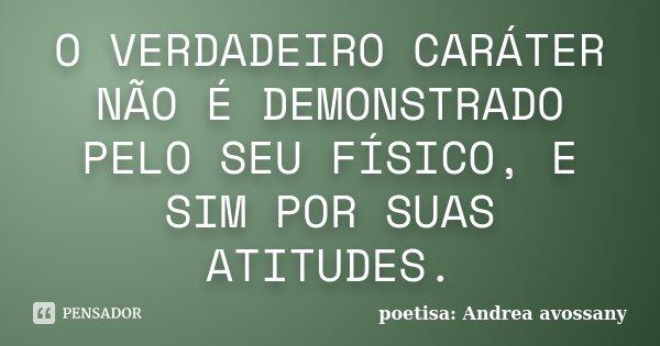 O VERDADEIRO CARÁTER NÃO É DEMONSTRADO PELO SEU FÍSICO, E SIM POR SUAS ATITUDES.... Frase de poetisa: Andrea avossany.