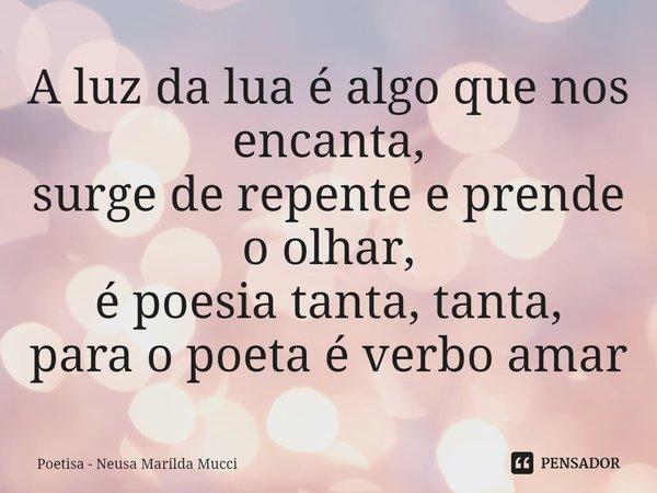 A luz da lua é algo que nos encanta, surge de repente e prende o olhar, é poesia tanta, tanta, para o poeta é verbo amar... Frase de Poetisa - Neusa Marilda Mucci.