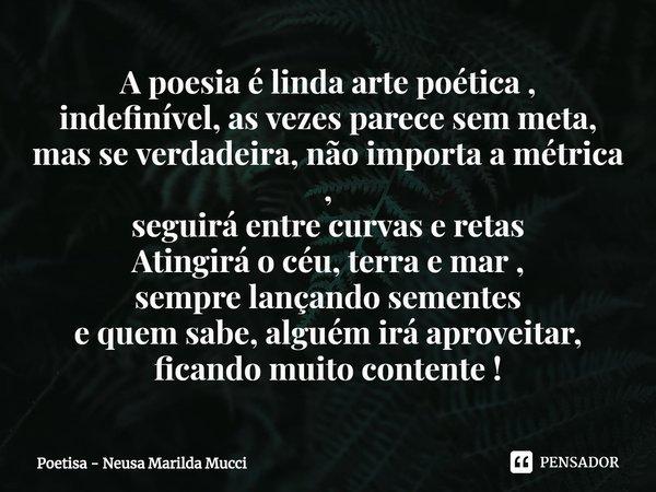 A poesia é linda arte poética , indefinível, as vezes parece sem meta, mas se verdadeira, não importa a métrica , seguirá entre curvas e retas Atingirá o céu, ... Frase de Poetisa - Neusa Marilda Mucci.